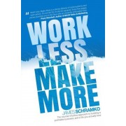Work Less, Make More: The Counter-Intuitive Approach to Building a Profitable Business, and a Life You Actually Love, Paperback
