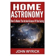 Home Astronomy: How To Master The Art-And-Science Of Star Gazing, Paperback/John Wyrick