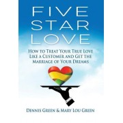 Five Star Love: How to Treat Your True Love Like a Customer and Get the Marriage of Your Dreams