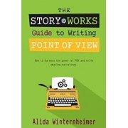 The Story Works Guide to Writing Point of View: How to Harness the Power of Pov and Write Amazing Narratives., Paperback/Alida Winternheimer