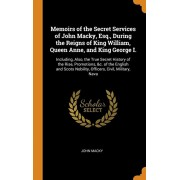 Memoirs of the Secret Services of John Macky, Esq., During the Reigns of King William, Queen Anne, and King George I.: Including, Also, the True Secre, Hardcover/John Macky