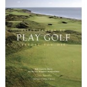 Fifty Places to Play Golf Before You Die: Golf Experts Share the World's Greatest Destinations, Hardcover