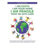 I am Earth I am Your Home I am Fragile: Treat Me With Care: The awareness of the problems caused by humans, and practical solutions to care for distre, Paperback/Emmanuel B. Ehirim