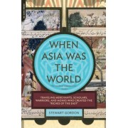 "When Asia Was the World: Traveling Merchants, Scholars, Warriors, and Monks Who Created the ""Riches of the ""East"", Paperback"