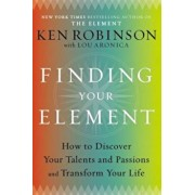 Finding Your Element: How to Discover Your Talents and Passions and Transform Your Life, Hardcover/Ken Robinson