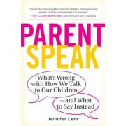 Parentspeak: What's Wrong with How We Talk to Our Children--And What to Say Instead, Paperback