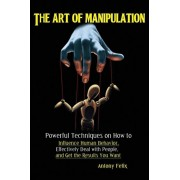 The Art of Manipulation: Powerful Techniques on How to Influence Human Behavior, Effectively Deal with People, and Get the Results You Want, Paperback/Felix Antony