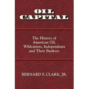 Oil Capital: The History of American Oil, Wildcatters, Independents and Their Bankers, Paperback/Bernard F. Clark