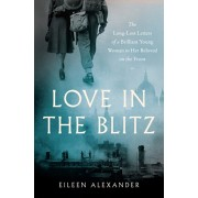 Love in the Blitz: The Long-Lost Letters of a Brilliant Young Woman to Her Beloved on the Front, Hardcover/Eileen Alexander