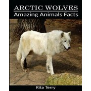 Arctic Wolves: Amazing Photos & Fun Facts Book About Arctic Wolves, Paperback/Rita Terry