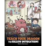 Teach Your Dragon to Follow Instructions: Help Your Dragon Follow Directions. a Cute Children Story to Teach Kids the Importance of Listening and Foll, Paperback/Steve Herman