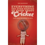 Everything You Ever Wanted to Know About Cricket But Were Too Afraid to Ask, Paperback/Iain Macintosh