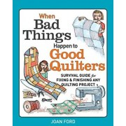 When Bad Things Happen to Good Quilters: Survival Guide for Fixing & Finishing Any Quilting Project, Paperback/Joan Ford