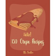 Hello! 150 Crepe Recipes: Best Crepe Cookbook Ever For Beginners [Crepe Book, Crepe Recipe Books, Crepe Cake Recipes, French Crepe Cookbook, Cre, Paperback/Brekker