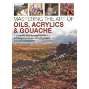 Mastering the Art of Oils, Acrylics & Gouache: A Complete Step-By-Step Course in Painting Techniques, with 25 Projects and 750 Photographs, Hardcover/Ian Sidaway