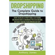 Dropshipping: The Complete Guide to Dropshipping (How to Create a Profitable Six Figure Online Business and Make Passive Income With, Paperback/Anthony James