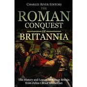 The Roman Conquest of Britannia: The History and Legacy of Roman Britain from Julius Caesar to Hadrian, Paperback/Charles River Editors