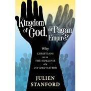 Kingdom of God or Pagan Empire?: Why Christians are on the Sidelines of a Divided Nation, Paperback/Julien Stanford