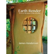Earth Render - The Art of Clay Plaster, Render and Paints, Paperback/James Henderson