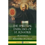The Spiritual Exercises of St. Ignatius: Or Manresa (Hardcover), Hardcover/St Ignatius of Loyola