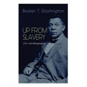 UP FROM SLAVERY (An Autobiography): Memoir of the Visionary Educator, African American Leader and Influential Civil Rights Activist, Paperback/Booker T. Washington