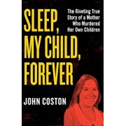 Sleep, My Child, Forever: The Riveting True Story of a Mother Who Murdered Her Own Children, Paperback/John Coston