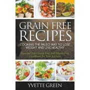 Grain Free Recipes: Cooking the Paleo Way to Lose Weight and Live Healthy: Fast and Easy Grain Free and Gluten Free Cookbook for Your Kitc, Paperback/Yvette Green