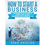 How to Start a Business: The Ultimate Step-By-Step Guide to Starting a Small Business from Business Plan to Scaling up + LLC, Hardcover/Greg Shields