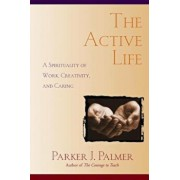 The Active Life: A Spirituality of Work, Creativity, and Caring, Paperback/Parker J. Palmer