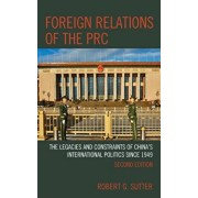 Foreign Relations of the PRC: The Legacies and Constraints of China's International Politics Since 1949, Paperback/Robert G. Sutter