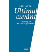 Ultimul Cuvant. In Dialog Cu Alexandru Stefanescu/Ion Ianosi