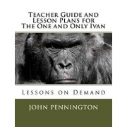 Teacher Guide and Lesson Plans for the One and Only Ivan: Lessons on Demand, Paperback/John Pennington