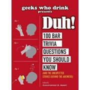 Geeks Who Drink Presents: Duh!: 100 Bar Trivia Questions You Should Know (and the Unexpected Stories Behind the Answers), Paperback/Christopher D. Short