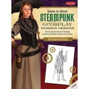 Steampunk & Cosplay Fashion Design & Illustration: More Than 50 Ideas for Learning to Design Your Own Neo-Victorian Costumes and Accessories, Paperback