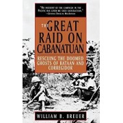 The Great Raid on Cabanatuan: Rescuing the Doomed Ghosts of Bataan and Corregidor, Hardcover/William B. Breuer