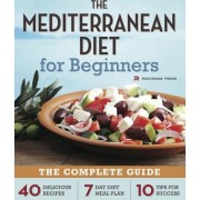 Mediterranean Diet for Beginners The Complete Guide - 40 Delicious Recipes 7-Day Diet Meal Plan and 10 Tips for Success