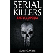 Serial Killers Encyclopedia: The Book of the World's Worst Murderers in History, Paperback/Martin G. Welsh
