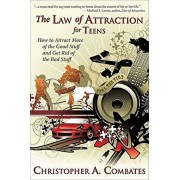 The Law of Attraction for Teens: How to Get More of the Good Stuff, and Get Rid of the Bad Stuff, Paperback/Combates A. Christopher