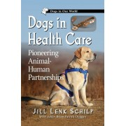 Dogs in Health Care: Pioneering Animal-Human Partnerships, Paperback/Jill Lenk Schilp
