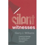 Silent Witnesses: Lessons on Theology, Life, and the Church from Christians of the Past