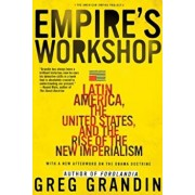 Empire's Workshop: Latin America, the United States, and the Rise of the New Imperialism, Paperback/Greg Grandin
