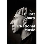Irrational Music, Hardcover/Elliott Sharp