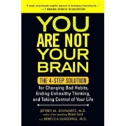 You Are Not Your Brain: The 4-Step Solution for Changing Bad Habits, Ending Unhealthy Thinking, and Taking Control of Your Life, Paperback/Jeffrey Schwartz