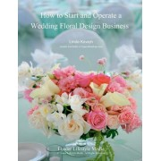 How to Start and Operate a Wedding Floral Design Business: A Self Study Business Training Course by the International Institute of Weddings
