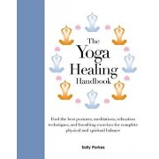 The Yoga Healing Handbook: Discover the Best Postures, Meditations, and Breathing Exercises for Complete Physical and Spiritual Well-Being, Hardcover/Sally Parkes