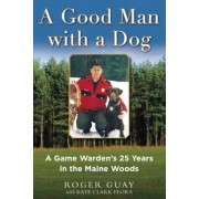 A Good Man with a Dog: A Game Warden's 25 Years in the Maine Woods, Hardcover