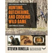 The Complete Guide to Hunting, Butchering, and Cooking Wild Game, Volume 2: Small Game and Fowl, Paperback/Steven Rinella