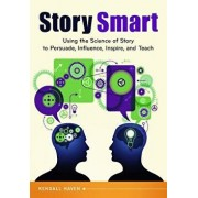 Story Smart: Using the Science of Story to Persuade, Influence, Inspire, and Teach, Paperback/Kendall Haven