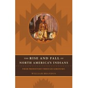 The Rise and Fall of North American Indians: From Prehistory Through Geronimo, Hardcover/William Brandon