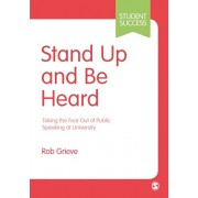 Stand Up and Be Heard. Taking the Fear Out of Public Speaking at University, Paperback/Rob Grieve